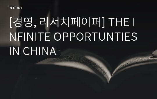 [경영, 리서치페이퍼] THE INFINITE OPPORTUNTIES IN CHINA