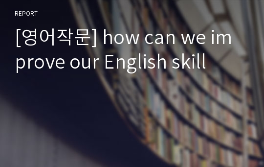 [영어작문] how can we improve our English skill