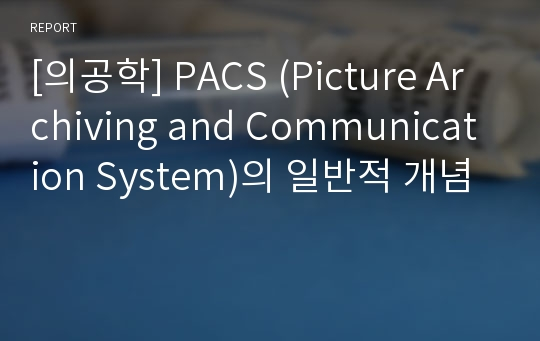 [의공학] PACS (Picture Archiving and Communication System)의 일반적 개념