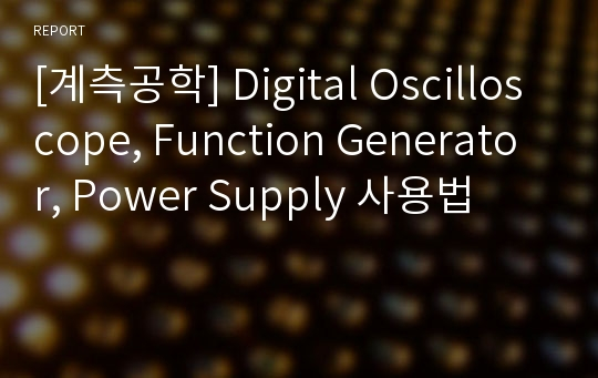 [계측공학] Digital Oscilloscope, Function Generator, Power Supply 사용법