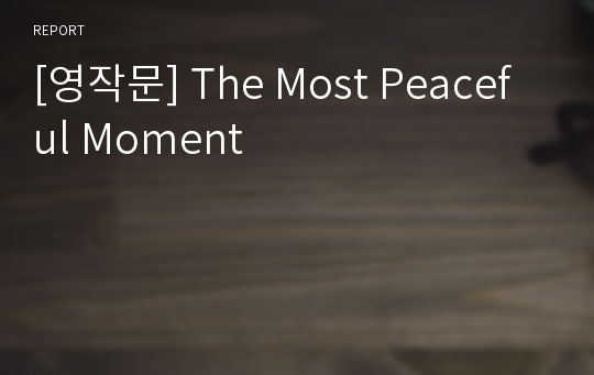 [영작문] The Most Peaceful Moment