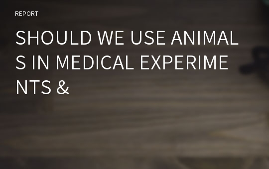 SHOULD WE USE ANIMALS IN MEDICAL EXPERIMENTS &