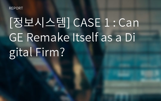 [정보시스템] CASE 1 : Can GE Remake Itself as a Digital Firm?