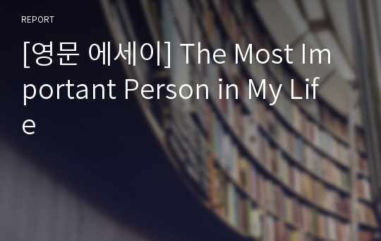 [영문 에세이] The Most Important Person in My Life