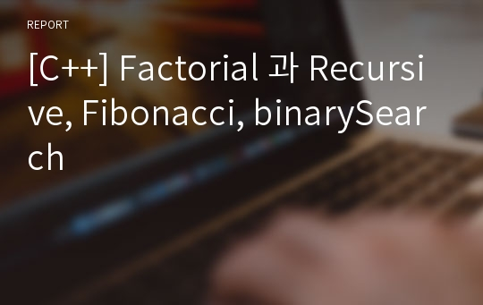 [C++] Factorial 과 Recursive, Fibonacci, binarySearch