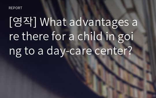 [영작] What advantages are there for a child in going to a day-care center?