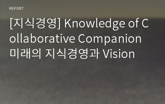 [지식경영] Knowledge of Collaborative Companion  미래의 지식경영과 Vision