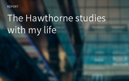 The Hawthorne studies with my life