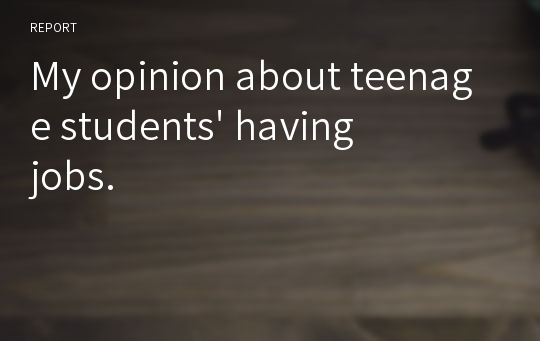 My opinion about teenage students' having jobs.