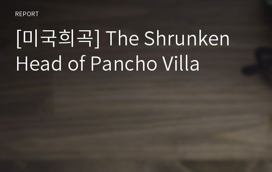 [미국희곡] The Shrunken Head of Pancho Villa