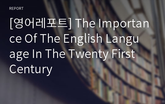 [영어레포트] The Importance Of The English Language In The Twenty First Century