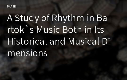A Study of Rhythm in Bartok`s Music Both in Its Historical and Musical Dimensions