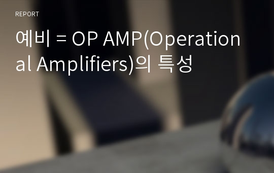 예비 = OP AMP(Operational Amplifiers)의 특성