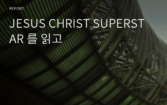 JESUS CHRIST SUPERSTAR 를 읽고