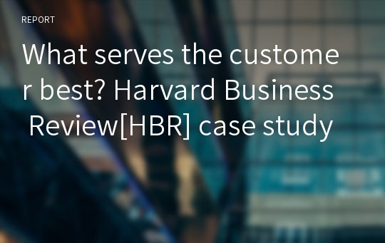 What serves the customer best? Harvard Business Review[HBR] case study