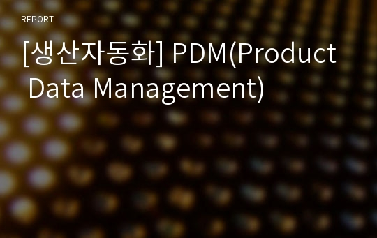 [생산자동화] PDM(Product Data Management)