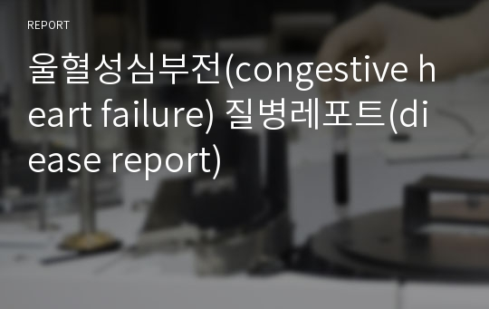 울혈성심부전(congestive heart failure) 질병레포트(diease report)