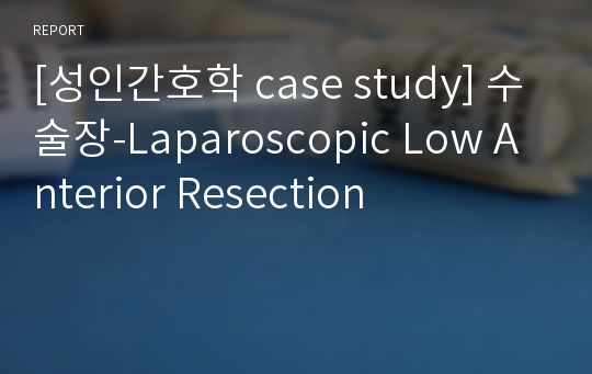 [성인간호학 case study] 수술장-Laparoscopic Low Anterior Resection