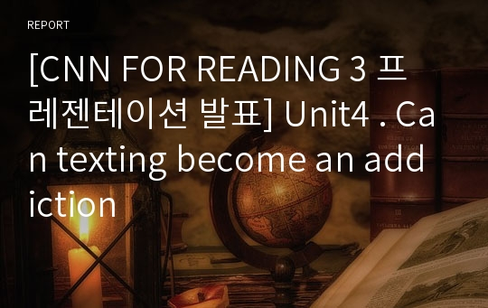 [CNN FOR READING 3 프레젠테이션 발표] Unit4 . Can texting become an addiction