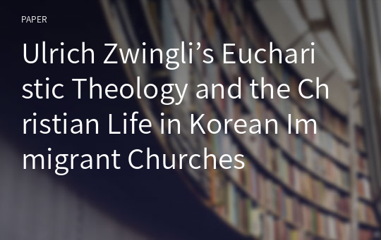 Ulrich Zwingli's Eucharistic Theology and the Christian Life in Korean Immigrant Churches