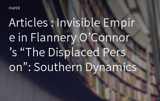 "Articles : Invisible Empire in Flannery O'Connor's ""The Displaced Person"": Southern Dynamics of Race, Miscegenation and Anti-Catholicism"