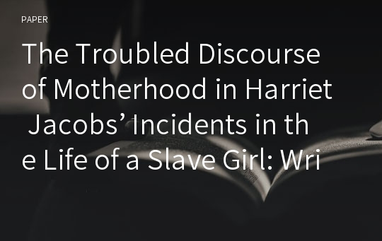 The Troubled Discourse of Motherhood in Harriet Jacobs' Incidents in the Life of a Slave Girl: Written by Herself