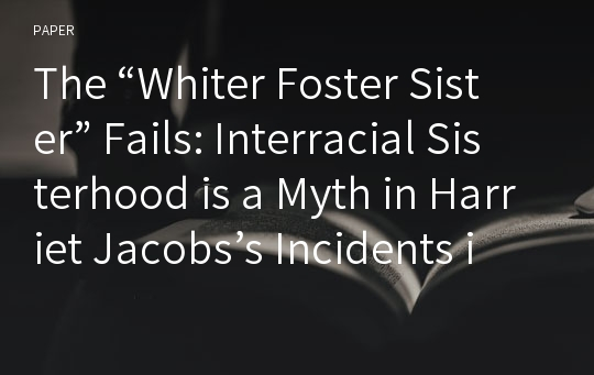 "The ""Whiter Foster Sister"" Fails: Interracial Sisterhood is a Myth in Harriet Jacobs's Incidents in the Life of a Slave Girl"