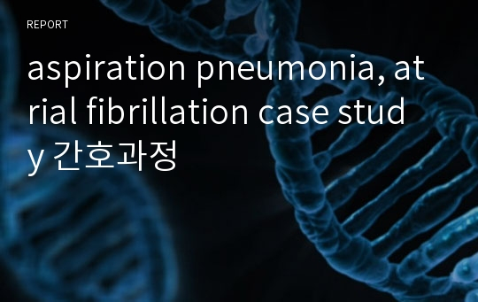 aspiration pneumonia, atrial fibrillation case study 간호과정