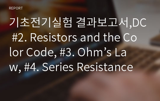 기초전기실험 결과보고서,DC #2. Resistors and the Color Code, #3. Ohm's Law, #4. Series Resistance