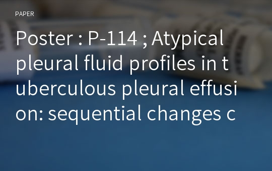 Poster : P-114 ; Atypical pleural fluid profiles in tuberculous pleural effusion: sequential changes compared with parapneumonic and malignant pleural effusions
