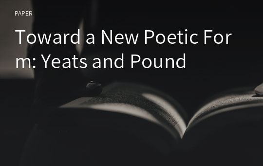 Toward a New Poetic Form: Yeats and Pound