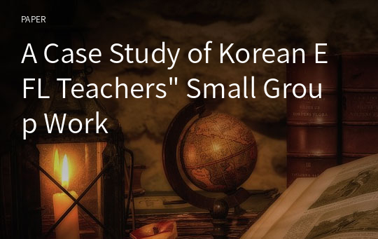 "A Case Study of Korean EFL Teachers"" Small Group Work"