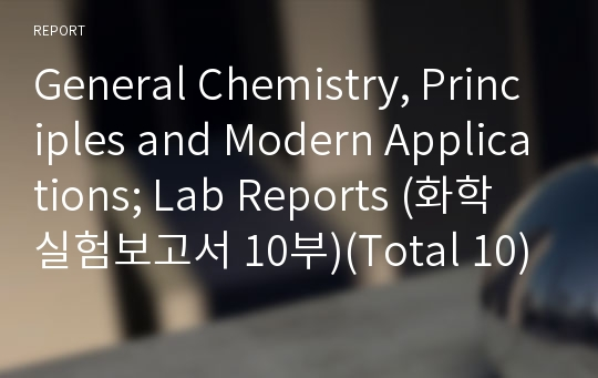 General Chemistry, Principles and Modern Applications; Lab Reports (화학 실험보고서 10부)(Total 10)