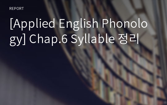 [Applied English Phonology] Chap.6 Syllable 정리