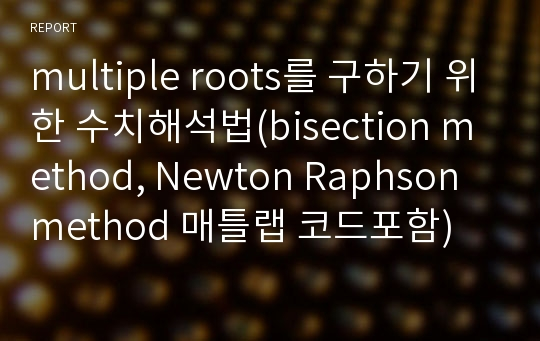 multiple roots를 구하기 위한 수치해석법(bisection method, Newton Raphson method 매틀랩 코드포함)