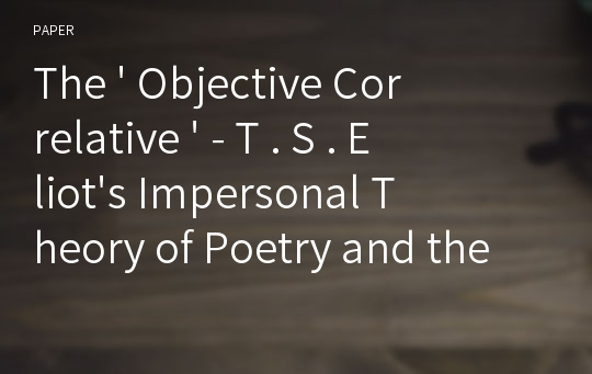 The ' Objective Correlative ' - T . S . Eliot's Impersonal Theory of Poetry and the New Criticism -
