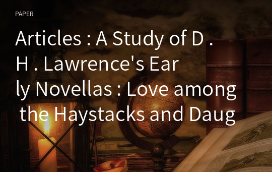 Articles : A Study of D . H . Lawrence's Early Novellas : Love among the Haystacks and Daughters of the Vicar