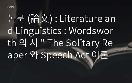 "논문 (論文) : Literature and Linguistics : Wordsworth 의 시 "" The Solitary Reaper 와 Speech Act 이론"