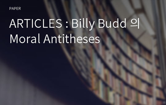 ARTICLES : Billy Budd 의 Moral Antitheses