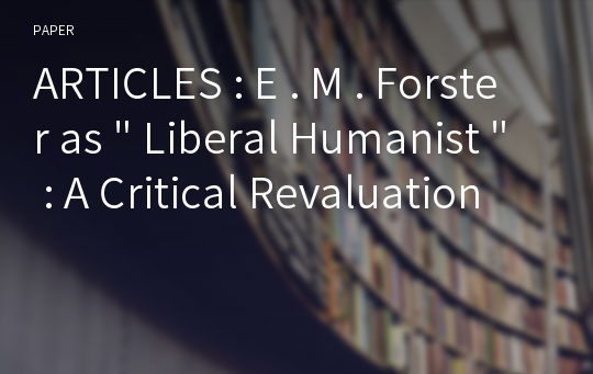 "ARTICLES : E . M . Forster as "" Liberal Humanist "" : A Critical Revaluation"