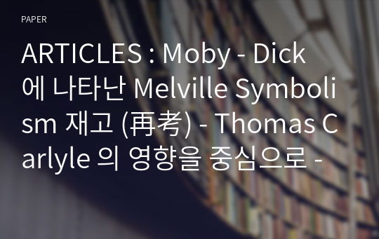 ARTICLES : Moby - Dick 에 나타난 Melville Symbolism 재고 (再考) - Thomas Carlyle 의 영향을 중심으로 -