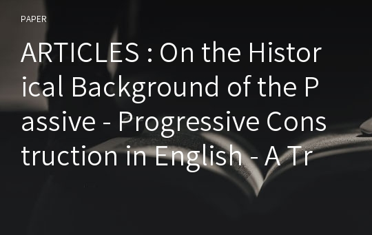 ARTICLES : On the Historical Background of the Passive - Progressive Construction in English - A Transformational Approach