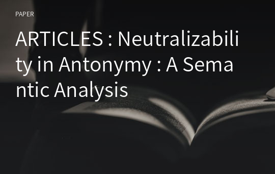 ARTICLES : Neutralizability in Antonymy : A Semantic Analysis