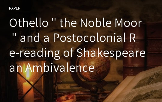 "Othello "" the Noble Moor "" and a Postocolonial Re-reading of Shakespearean Ambivalence"