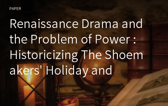 Renaissance Drama and the Problem of Power : Historicizing The Shoemakers' Holiday and Eastward Ho