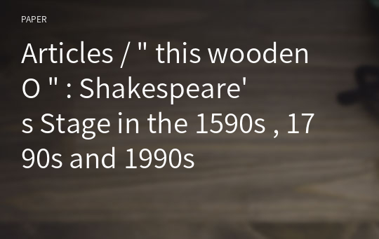 "Articles / "" this wooden O "" : Shakespeare's Stage in the 1590s , 1790s and 1990s"
