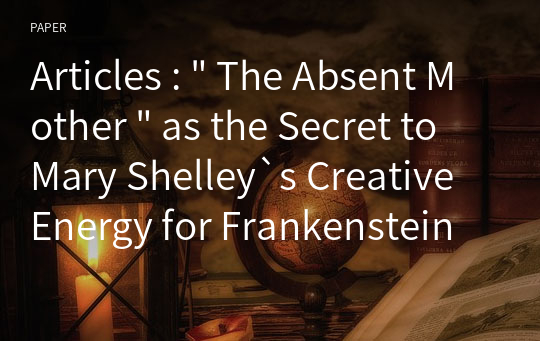 "Articles : "" The Absent Mother "" as the Secret to Mary Shelley`s Creative Energy for Frankenstein"