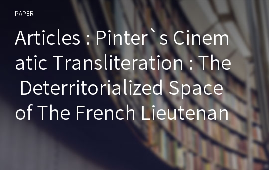 Articles : Pinter`s Cinematic Transliteration : The Deterritorialized Space of The French Lieutenants Woman