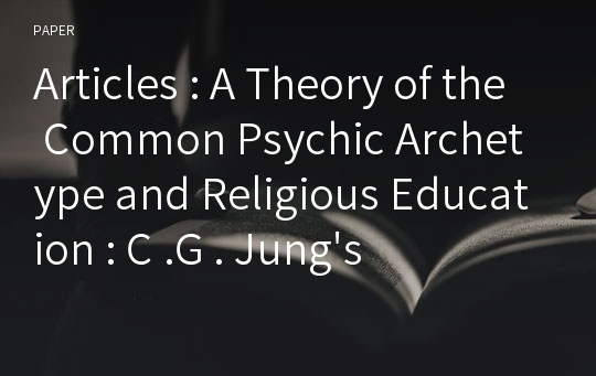 Articles : A Theory of the Common Psychic Archetype and Religious Education : C .G . Jung's Depth Hermeneutics of Religious Symbolism