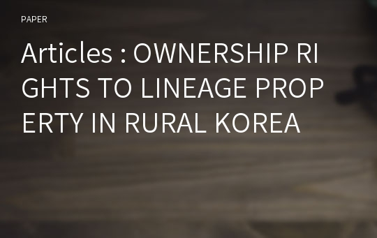 Articles : OWNERSHIP RIGHTS TO LINEAGE PROPERTY IN RURAL KOREA